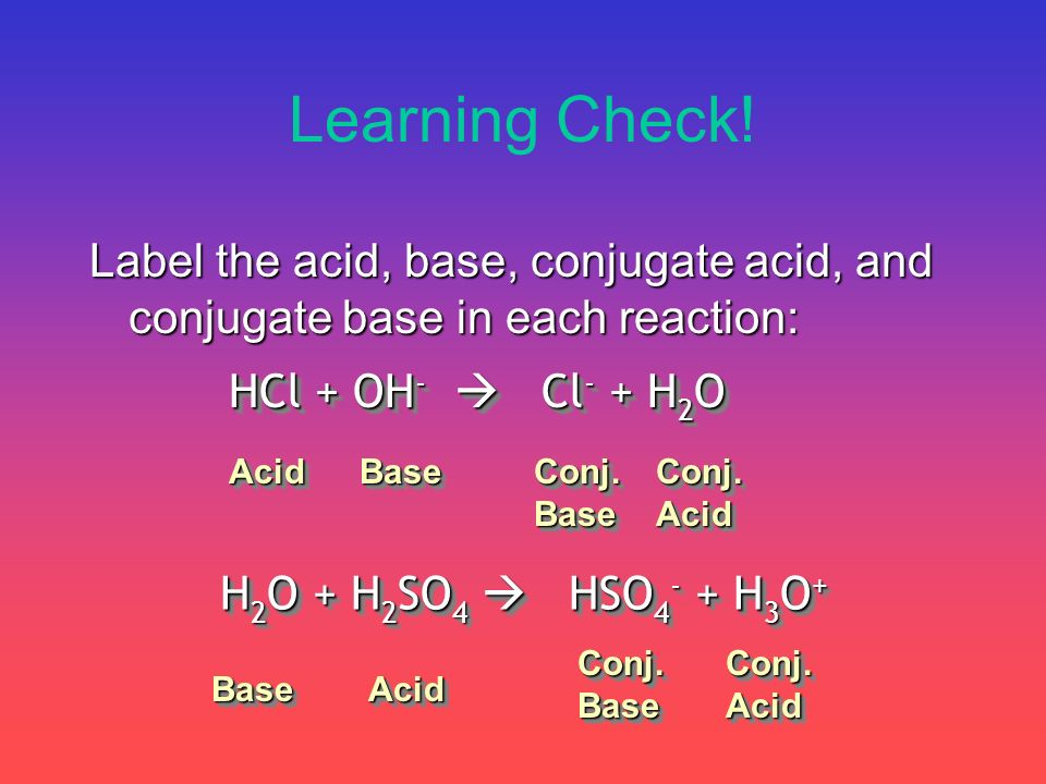 Learning Check! Label the acid, base, conjugate acid, and conjugate base in each reaction: HCl + OH-  Cl- + H2O.