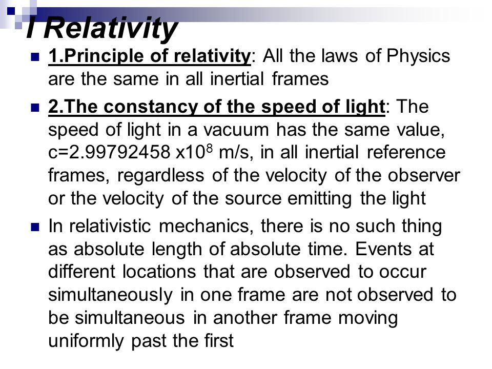 I Relativity 1.Principle of relativity: All the laws of Physics are the same in all inertial frames.