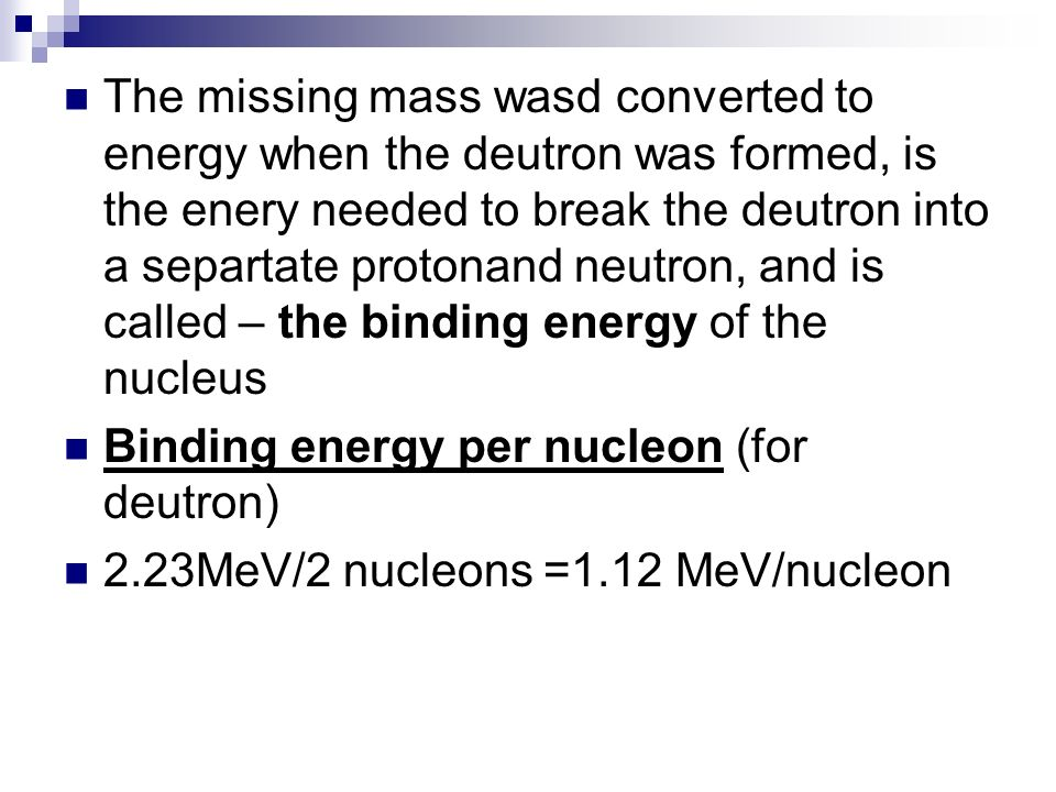 The missing mass wasd converted to energy when the deutron was formed, is the enery needed to break the deutron into a separtate protonand neutron, and is called – the binding energy of the nucleus