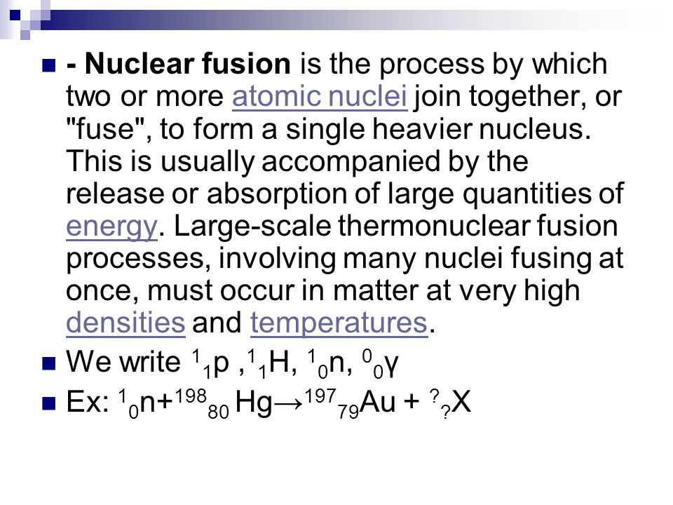 - Nuclear fusion is the process by which two or more atomic nuclei join together, or fuse , to form a single heavier nucleus. This is usually accompanied by the release or absorption of large quantities of energy. Large-scale thermonuclear fusion processes, involving many nuclei fusing at once, must occur in matter at very high densities and temperatures.