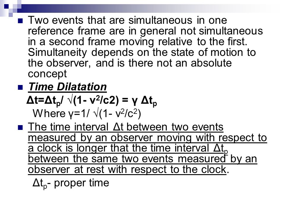 Two events that are simultaneous in one reference frame are in general not simultaneous in a second frame moving relative to the first. Simultaneity depends on the state of motion to the observer, and is there not an absolute concept