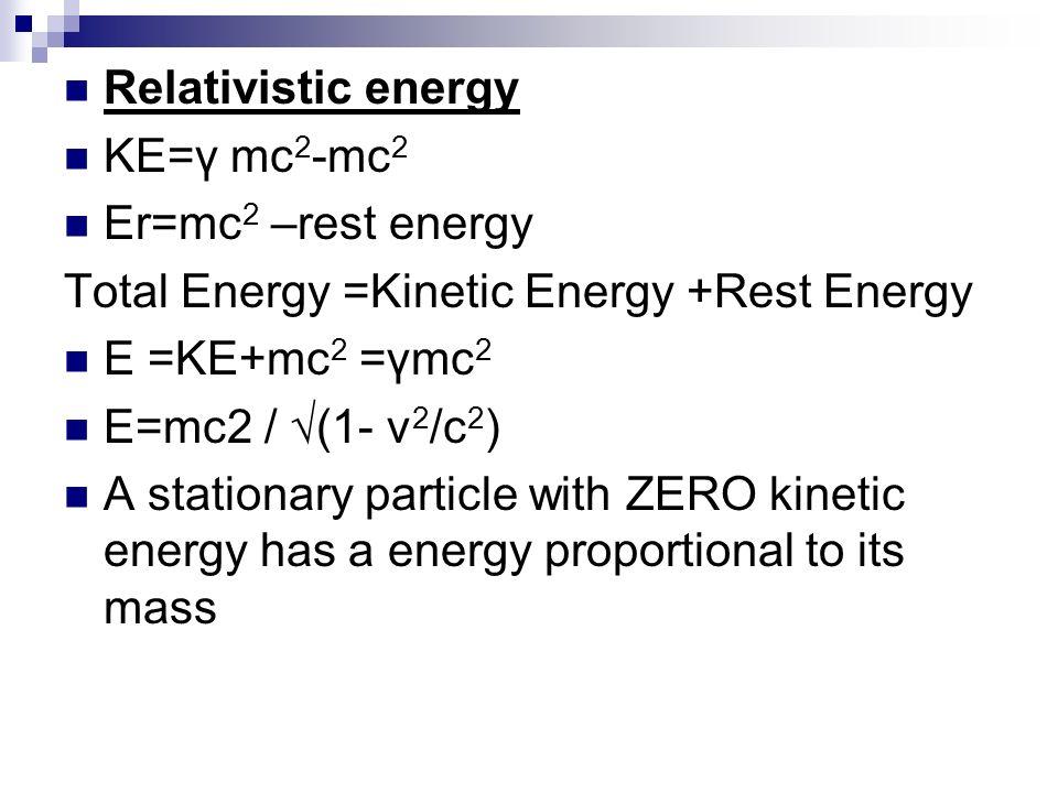 Relativistic energy KE=γ mc2-mc2. Er=mc2 –rest energy. Total Energy =Kinetic Energy +Rest Energy.