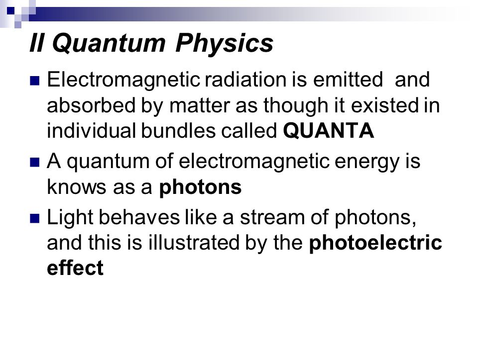 II Quantum PhysicsElectromagnetic radiation is emitted and absorbed by matter as though it existed in individual bundles called QUANTA.