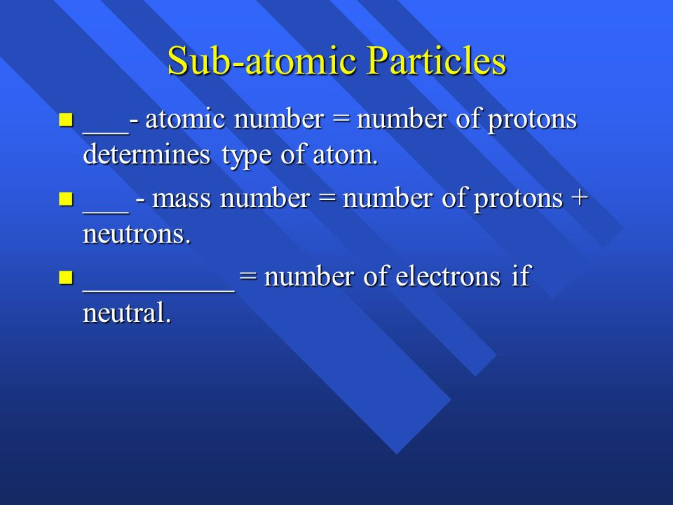 Sub-atomic Particles ___- atomic number = number of protons determines type of atom. ___ - mass number = number of protons + neutrons.