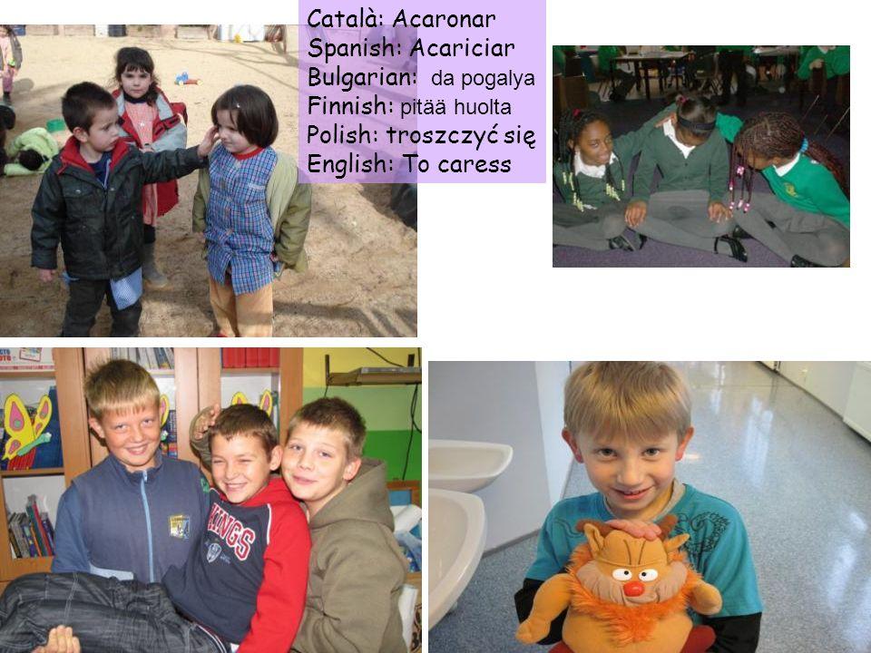 Català: Acaronar Spanish: Acariciar. Bulgarian: da pogalya. Finnish: pitää huolta. Polish: troszczyć się.