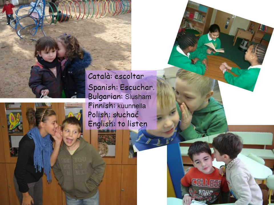 Català: escoltar Spanish: Escuchar. Bulgarian: Slusham.