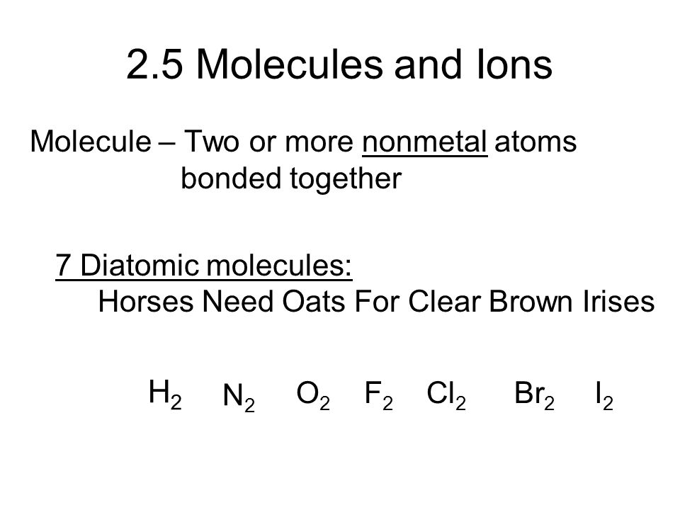 2.5 Molecules and Ions Molecule – Two or more nonmetal atoms bonded together.