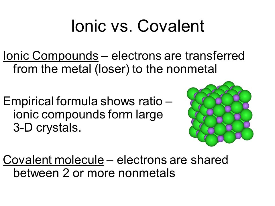 Ionic vs. CovalentIonic Compounds – electrons are transferred from the metal (loser) to the nonmetal.