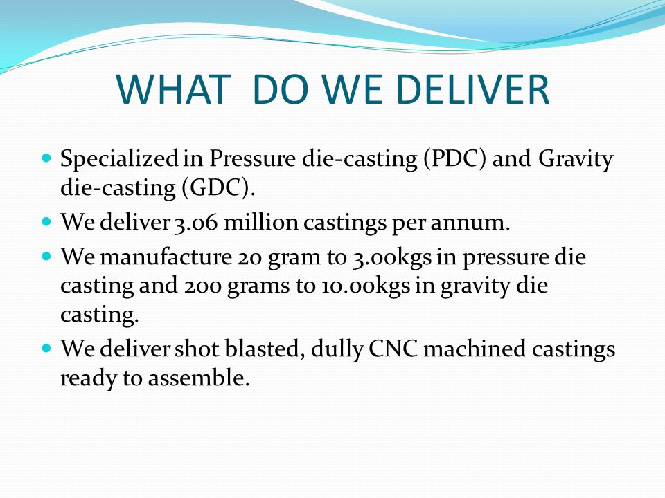 WHAT DO WE DELIVER Specialized in Pressure die-casting (PDC) and Gravity die-casting (GDC). We deliver 3.06 million castings per annum.