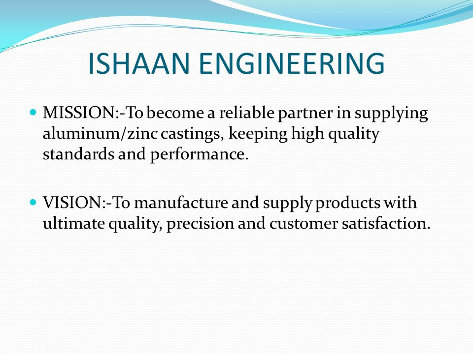 ISHAAN ENGINEERING MISSION:-To become a reliable partner in supplying aluminum/zinc castings, keeping high quality standards and performance.