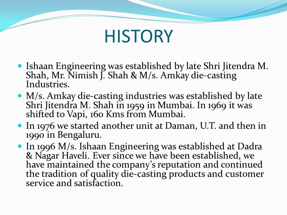 HISTORY Ishaan Engineering was established by late Shri Jitendra M. Shah, Mr. Nimish J. Shah & M/s. Amkay die-casting Industries.