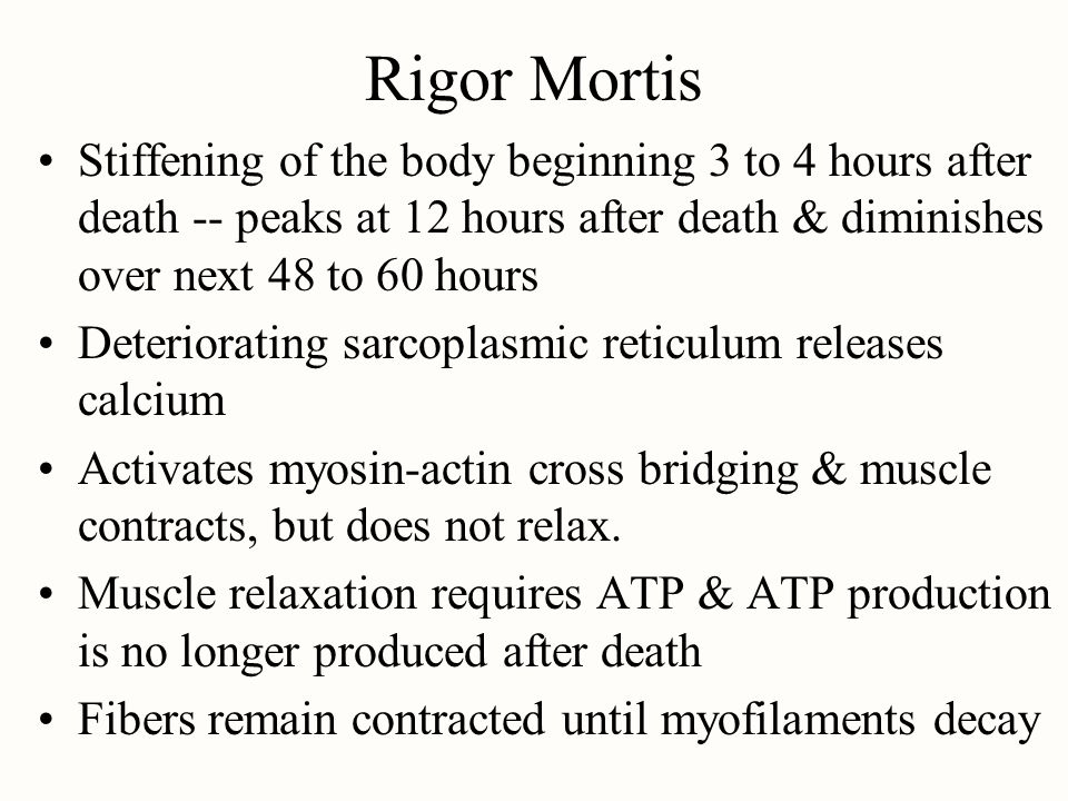 Rigor Mortis Stiffening of the body beginning 3 to 4 hours after death -- peaks at 12 hours after death & diminishes over next 48 to 60 hours.