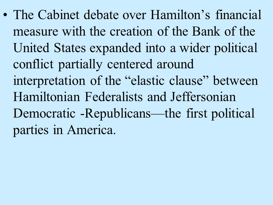 The Cabinet debate over Hamilton's financial measure with the creation of the Bank of the United States expanded into a wider political conflict partially centered around interpretation of the elastic clause between Hamiltonian Federalists and Jeffersonian Democratic -Republicans—the first political parties in America.