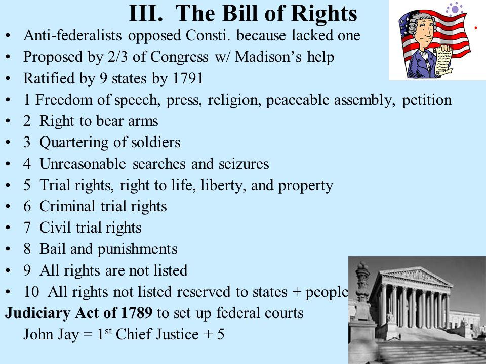 III. The Bill of Rights Anti-federalists opposed Consti. because lacked one. Proposed by 2/3 of Congress w/ Madison's help.