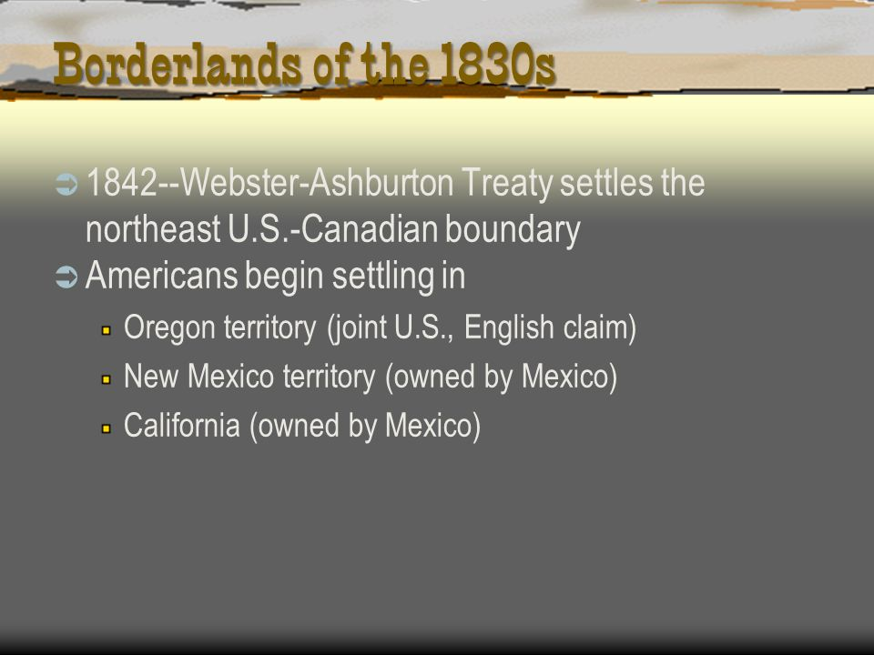 Borderlands of the 1830s 1842--Webster-Ashburton Treaty settles the northeast U.S.-Canadian boundary.