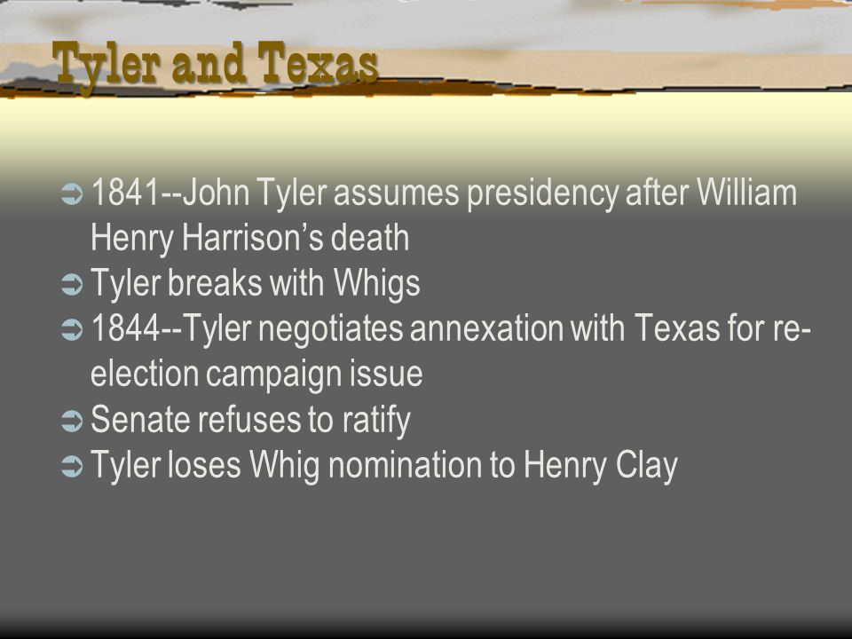 Tyler and Texas John Tyler assumes presidency after William Henry Harrison's death. Tyler breaks with Whigs.