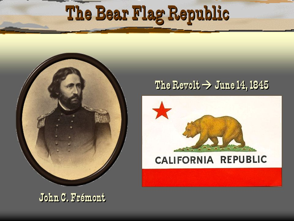 The Bear Flag Republic The Revolt  June 14, 1845 John C. Frémont