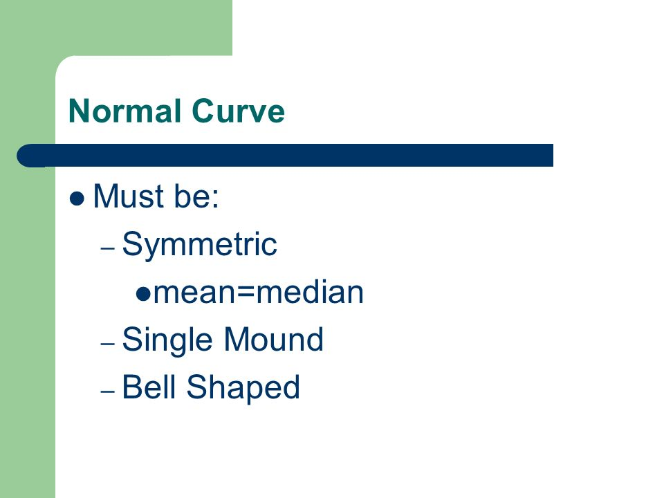 Normal Curve Must be: Symmetric mean=median Single Mound Bell Shaped
