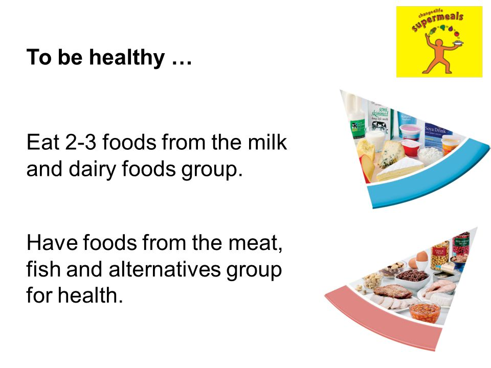To be healthy … Eat 2-3 foods from the milk and dairy foods group.