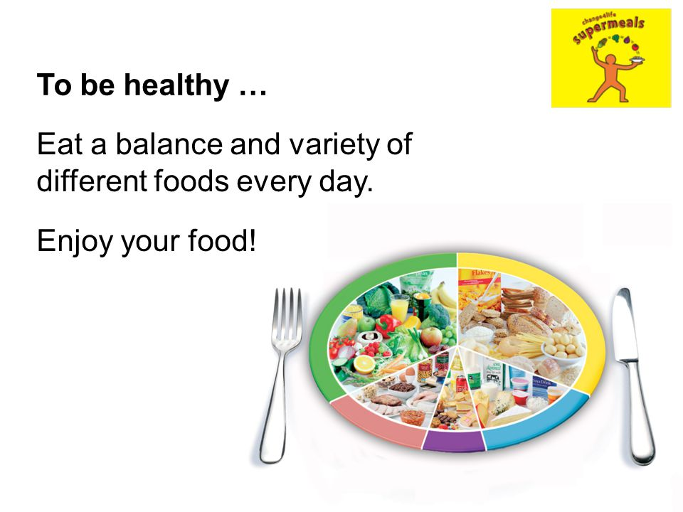 To be healthy … Eat a balance and variety of different foods every day. Enjoy your food!