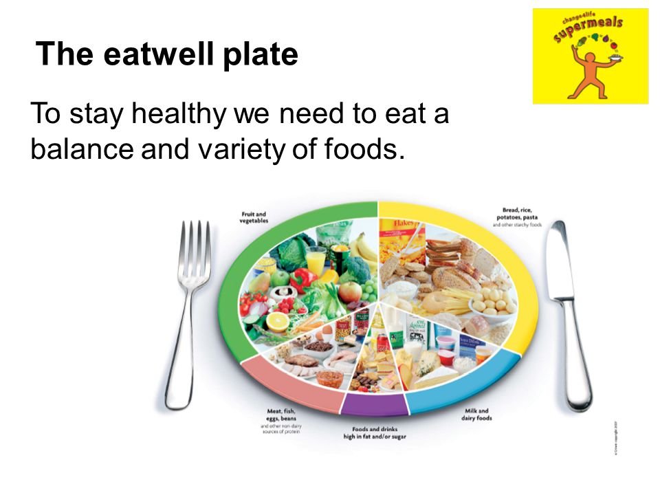 The eatwell plate To stay healthy we need to eat a balance and variety of foods.