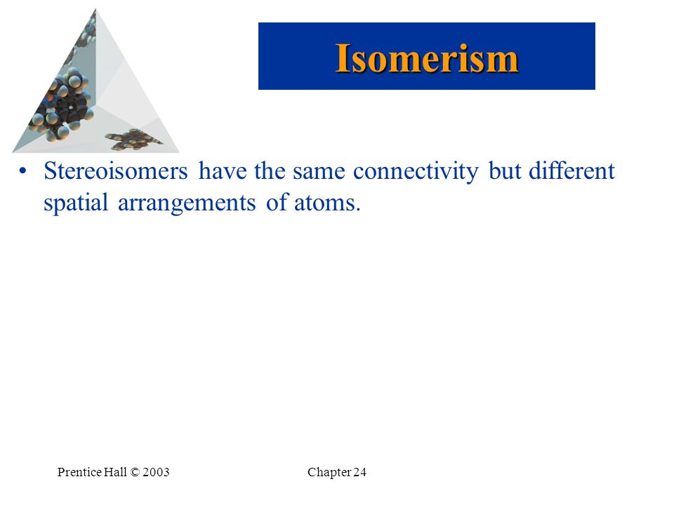 Isomerism Stereoisomers have the same connectivity but different spatial arrangements of atoms. Prentice Hall © 2003.