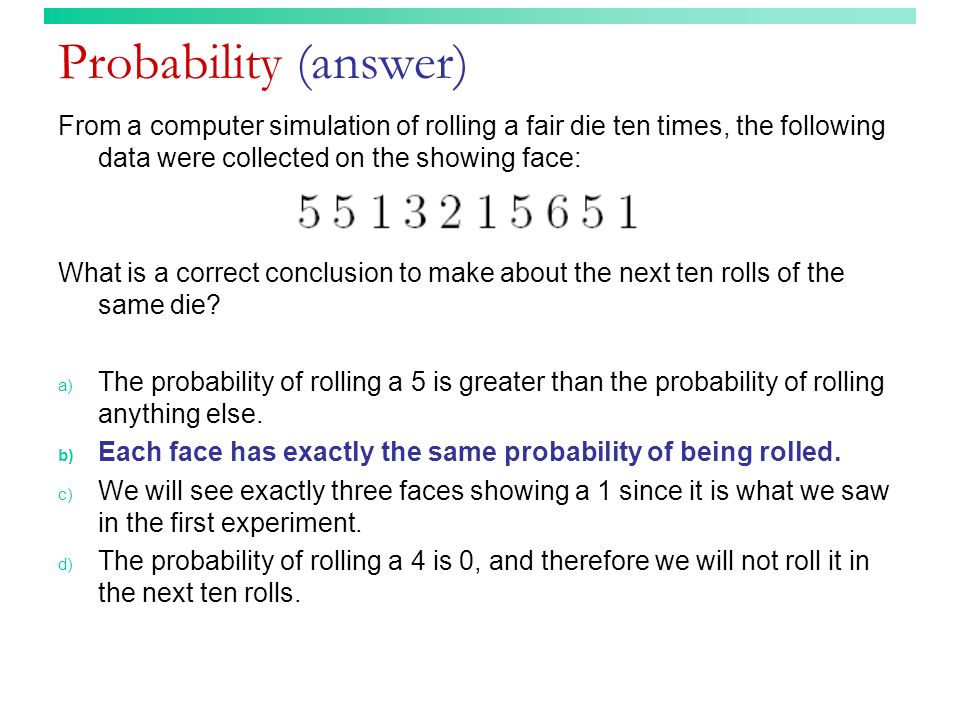 Probability (answer) From a computer simulation of rolling a fair die ten times, the following data were collected on the showing face:
