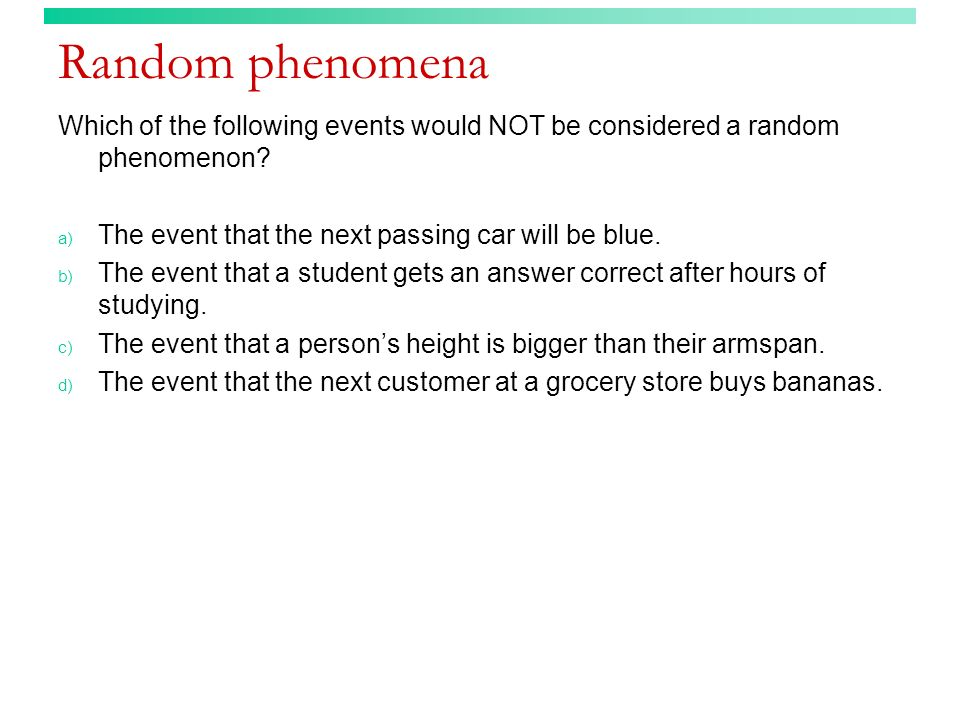 Random phenomena Which of the following events would NOT be considered a random phenomenon The event that the next passing car will be blue.