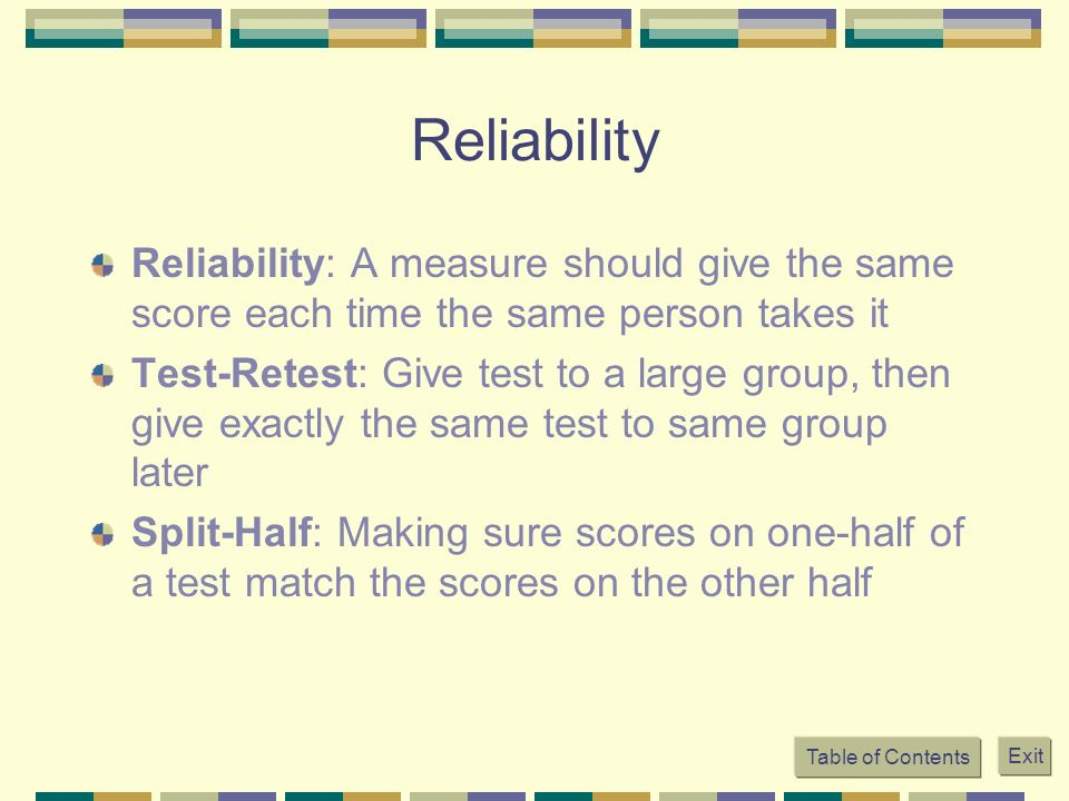 Reliability Reliability: A measure should give the same score each time the same person takes it.