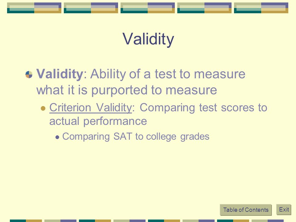 Validity Validity: Ability of a test to measure what it is purported to measure. Criterion Validity: Comparing test scores to actual performance.