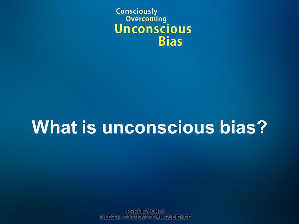 What is unconscious bias PREVIEW ONLY ILLEGAL TO SHOW TO AN AUDIENCE