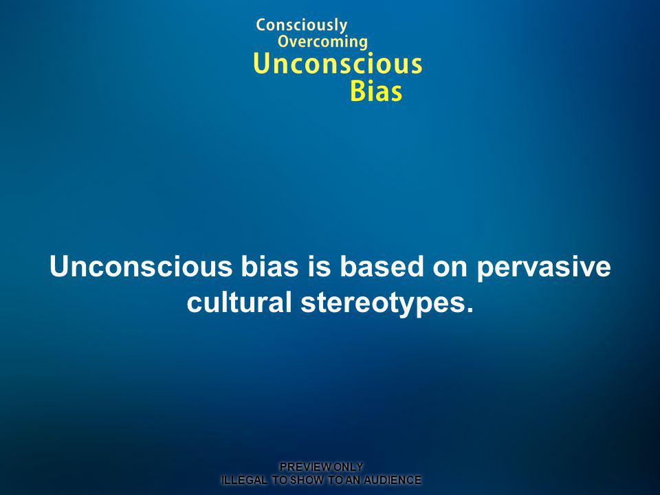 Unconscious bias is based on pervasive cultural stereotypes.