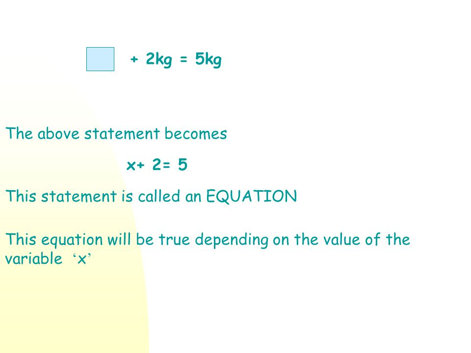 + 2kg = 5kg The above statement becomes. x+ 2= 5. This statement is called an EQUATION.