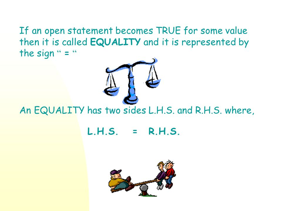 If an open statement becomes TRUE for some value then it is called EQUALITY and it is represented by the sign =