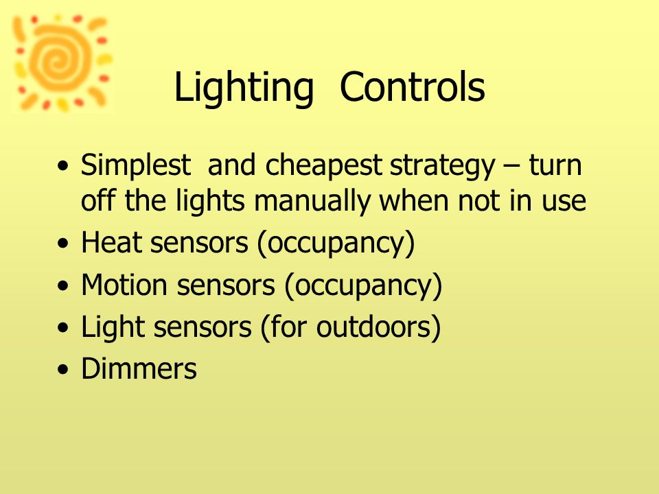 Lighting Controls Simplest and cheapest strategy – turn off the lights manually when not in use. Heat sensors (occupancy)