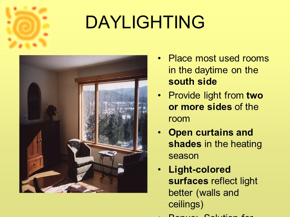 DAYLIGHTING Place most used rooms in the daytime on the south side. Provide light from two or more sides of the room.
