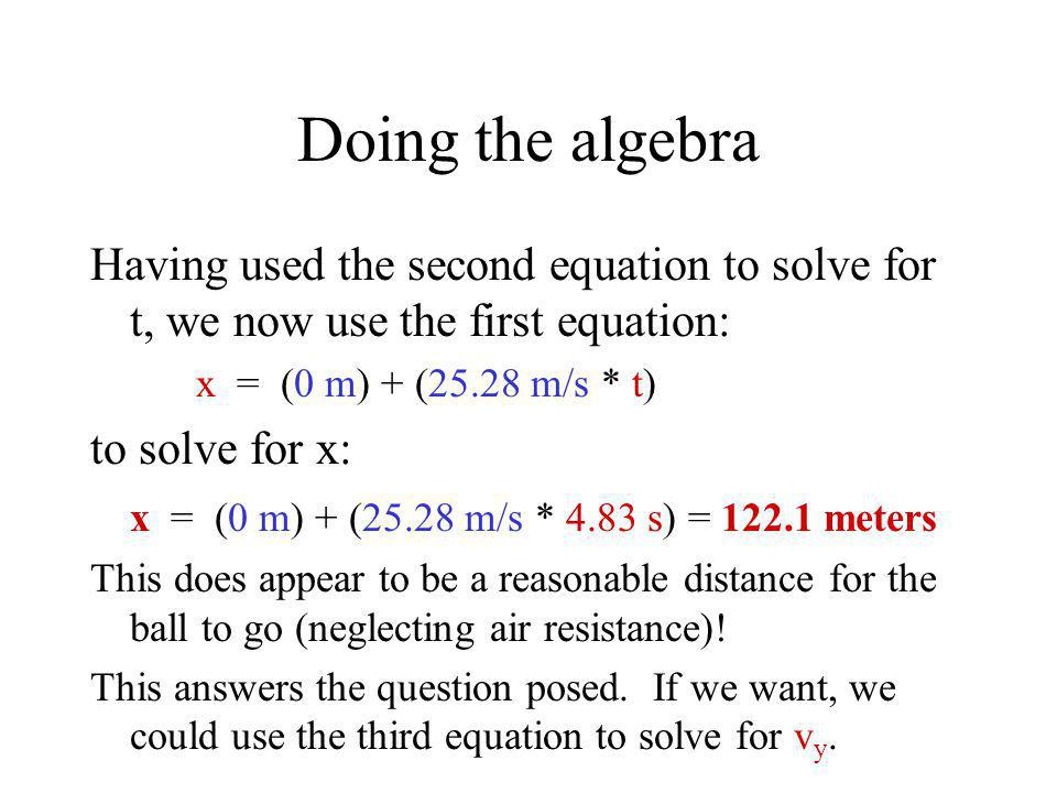 Doing the algebra Having used the second equation to solve for t, we now use the first equation: x = (0 m) + (25.28 m/s * t)