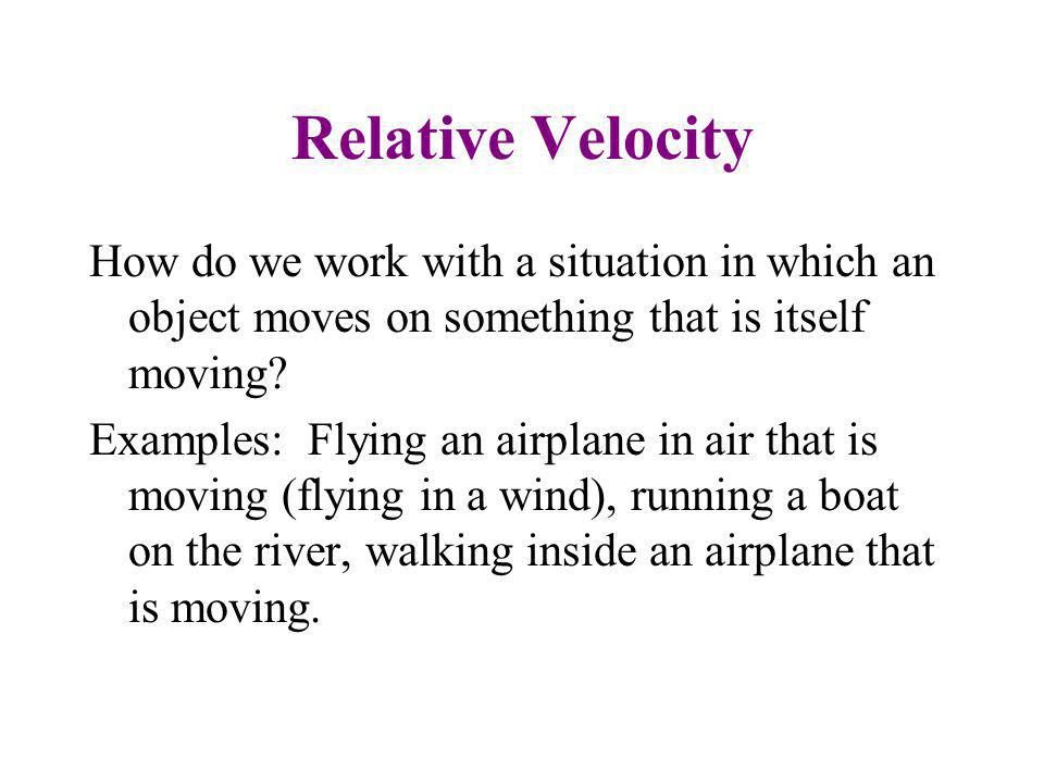 Relative Velocity How do we work with a situation in which an object moves on something that is itself moving