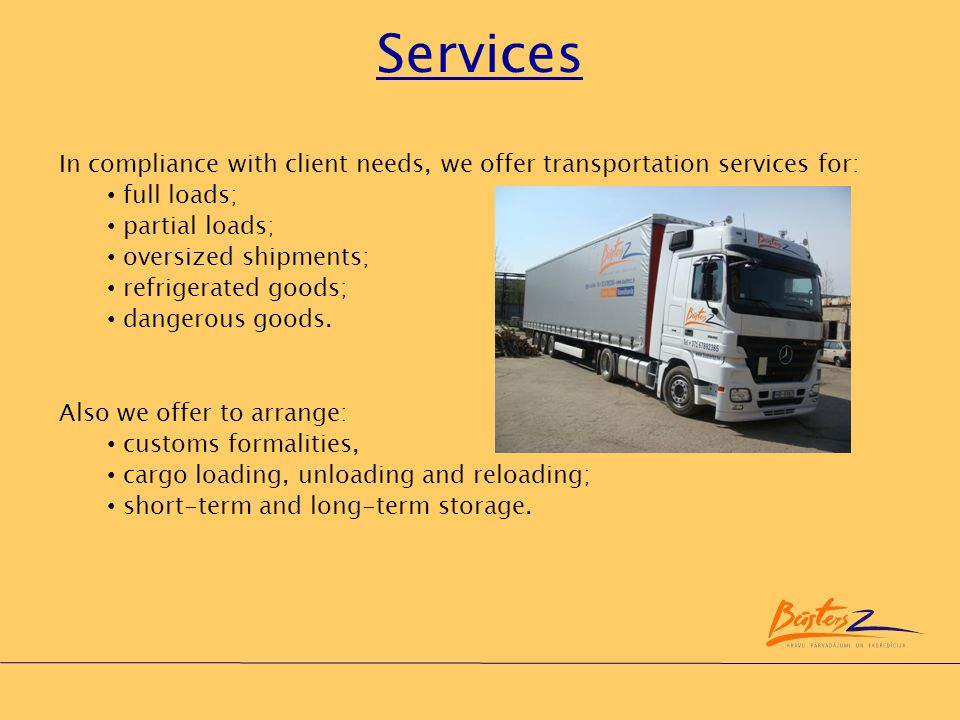 Services In compliance with client needs, we offer transportation services for: full loads; partial loads;