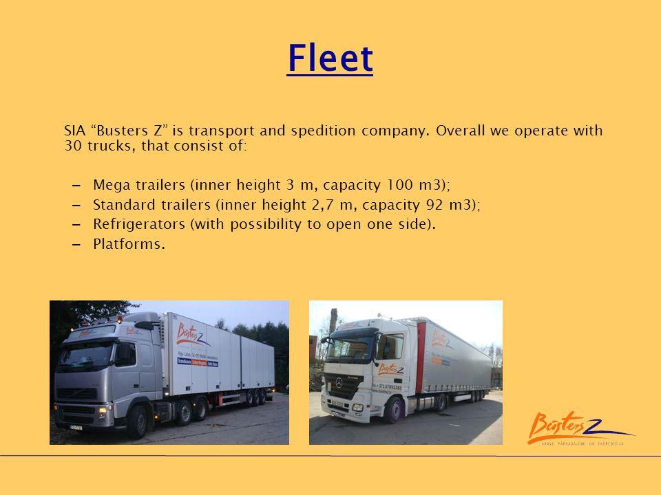 Fleet SIA Busters Z is transport and spedition company. Overall we operate with 30 trucks, that consist of:
