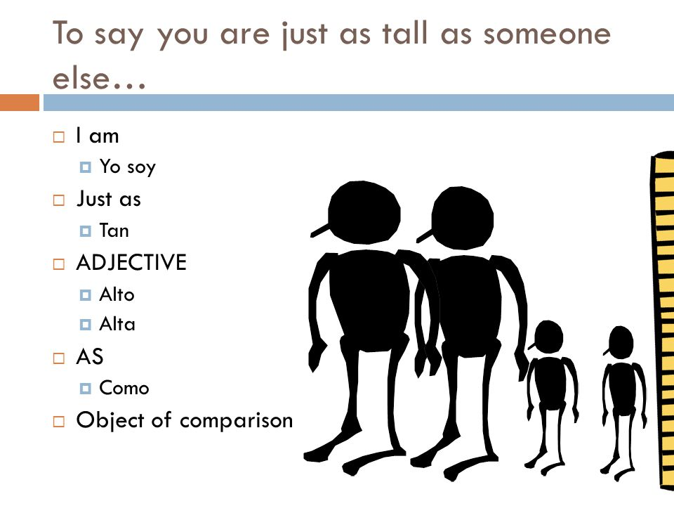To say you are just as tall as someone else…