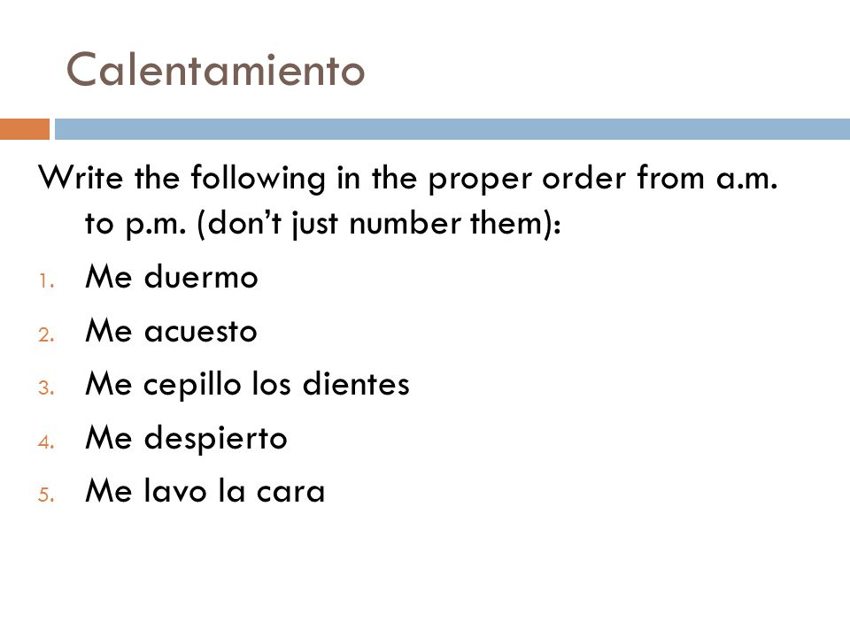 Calentamiento Write the following in the proper order from a.m. to p.m. (don't just number them): Me duermo.