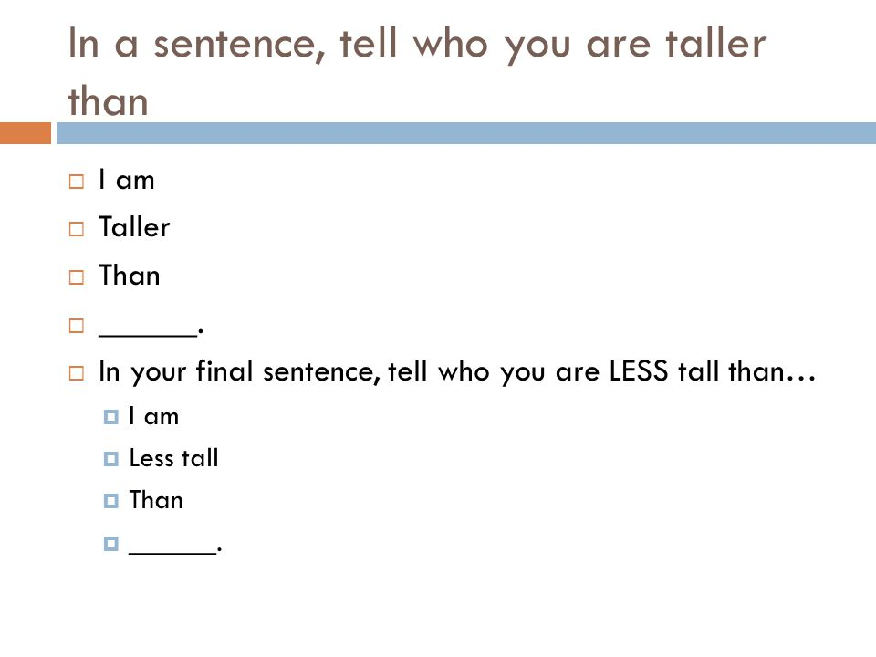 In a sentence, tell who you are taller than