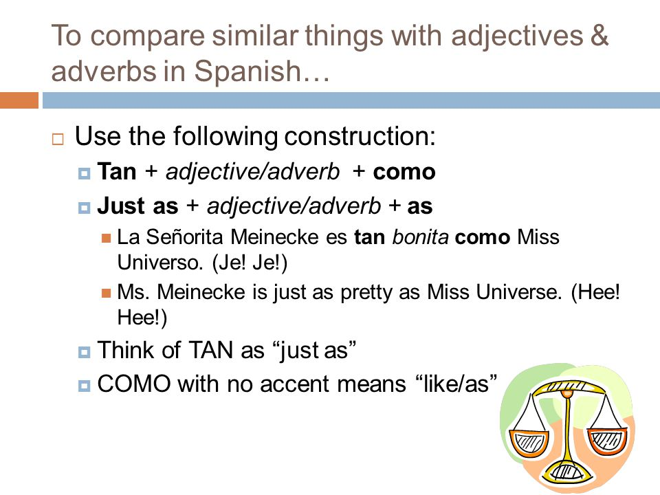 To compare similar things with adjectives & adverbs in Spanish…