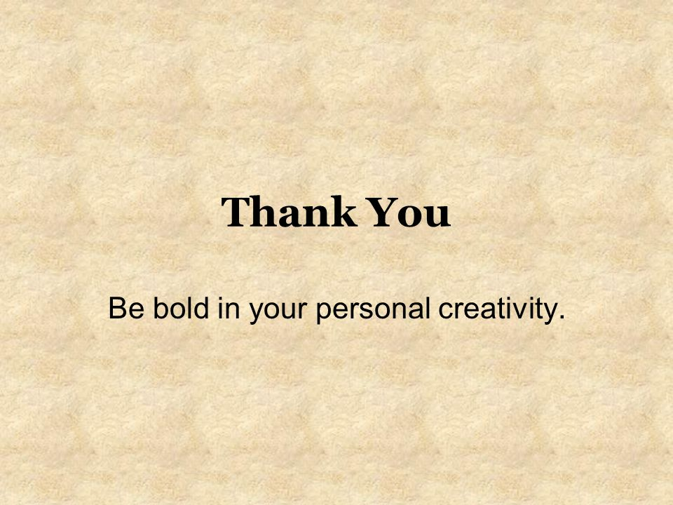 Be bold in your personal creativity.