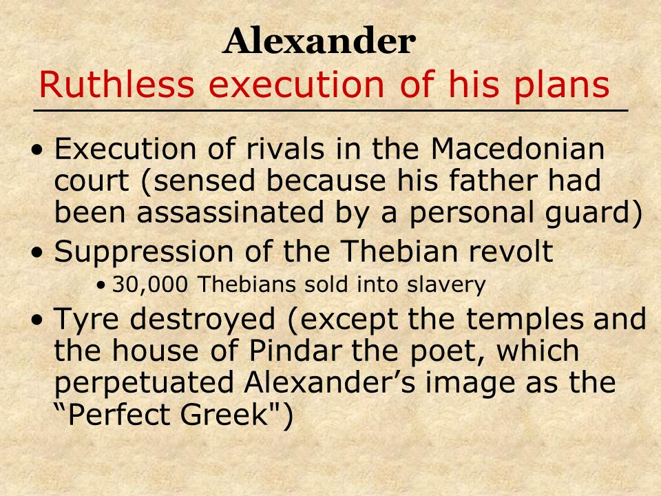 Alexander Ruthless execution of his plans