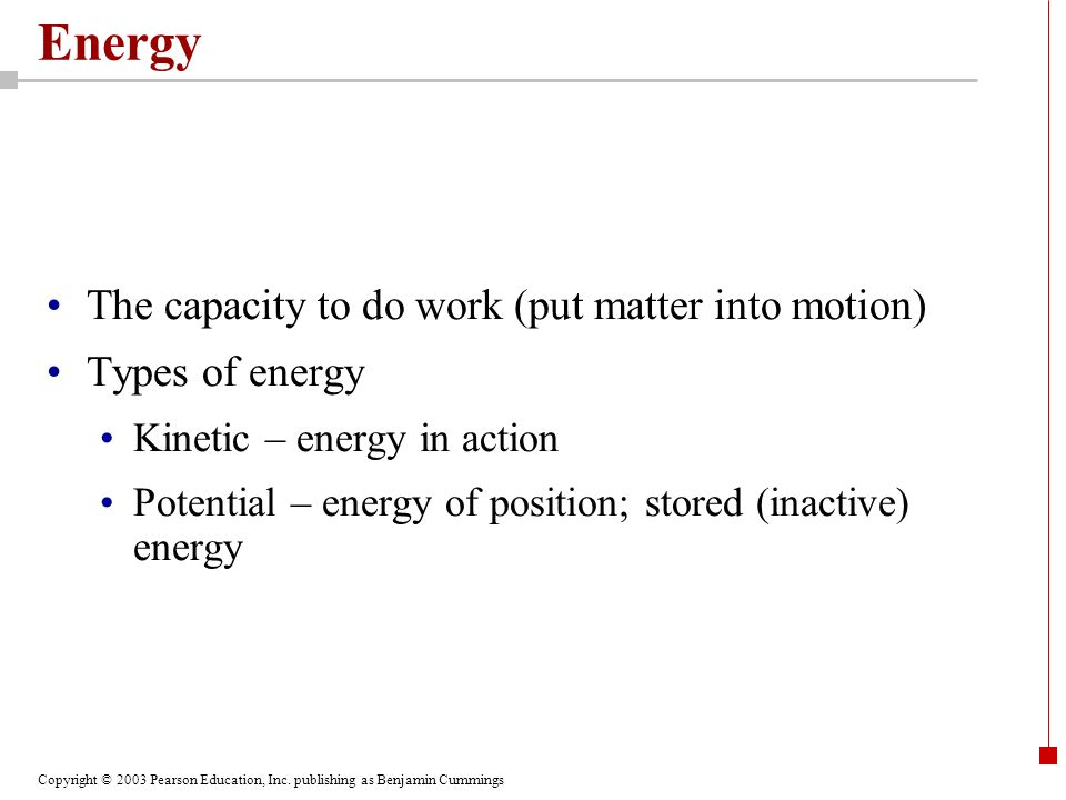 Energy The capacity to do work (put matter into motion)