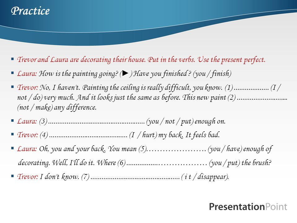 Practice Trevor and Laura are decorating their house. Put in the verbs. Use the present perfect.