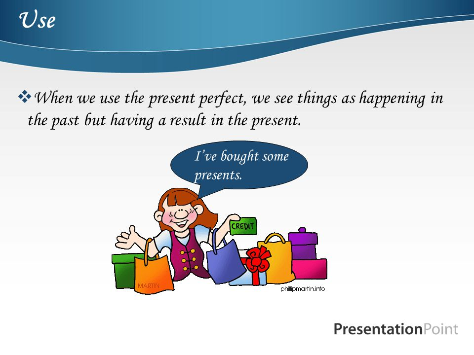 Use When we use the present perfect, we see things as happening in the past but having a result in the present.