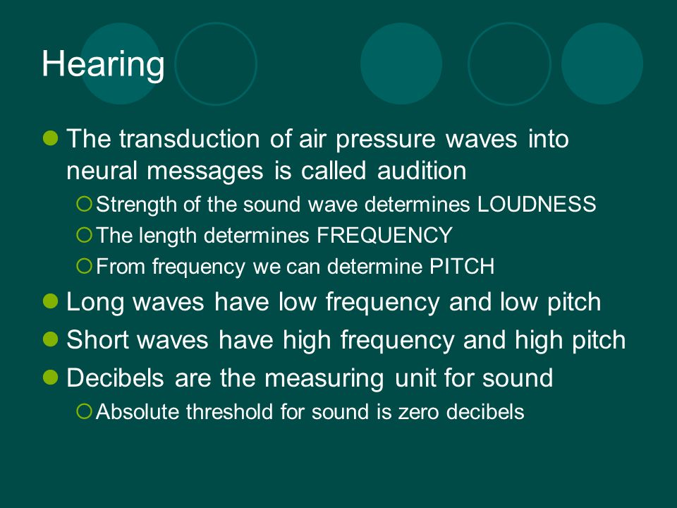 Hearing The transduction of air pressure waves into neural messages is called audition. Strength of the sound wave determines LOUDNESS.